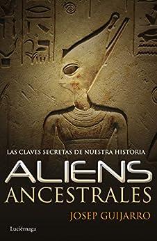 Aliens ancestrales: Las claves secretas de nuestra historia (Spanish Edition) by [Guijarro, Josep]