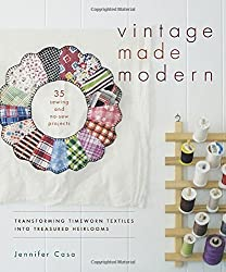 Vintage Made Modern: Transforming Timeworn Textiles into Treasured Heirlooms by Jennifer Casa (2014-09-30)