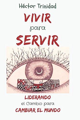 Vivir para Servir: Liderando el Cambio para Cambiar el Mundo por Hector Trinidad