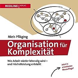 Organisation für Komplexität: Wie Arbeit wieder lebendig wird - und Höchstleistung entsteht von [Pfläging, Niels]