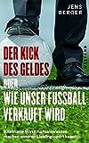 Der Kick des Geldes oder wie unser Fußball verkauft wird: Knallharte Wirtschaftsinteresse machen unseren Lieblingssport kaputt