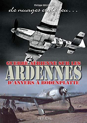 De Nuages Et De Feu: Guerre Aérienne Sur Les Ardennes D'anvers À Boddenplatte par Philippe Guillemot