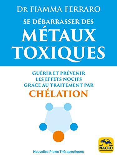 Se dbarrasser des mtaux toxiques: Gurir et prvenir les effets nocifs grce au traitement par chlation