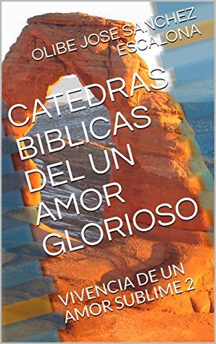 CATEDRAS BIBLICAS DEL  UN  AMOR GLORIOSO: VIVENCIA DE UN AMOR SUBLIME 2 (poemas de amor) por OLIBE JOSE SANCHEZ ESCALONA