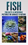 FISH: Fun Facts and Incredible Pictures on Animals and Nature: Fish (AGE 7-12) (Children's Books on Animals & Nature, fish,)