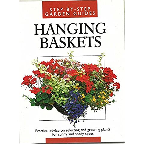 Step-By-Step Garden Guides. Hanging Baskets. Practical Advice on Selecting and Growing Plants For Sunny and Shady Spots.
