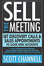 SELL THE MEETING Set Discovery Calls & Sales Appointments To Close New Accounts: A Lead Generation Process With Phone Script