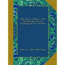 The steel workers : the Pittsburgh survey findings in six volumes