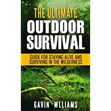 Outdoor Survival: The Ultimate Outdoor Survival Guide for Staying Alive and Surviving In The Wilderness (Prepping, Camping, Survivalism, Survival Prepping, ... Survival Blueprint Book 1) (English Edition)