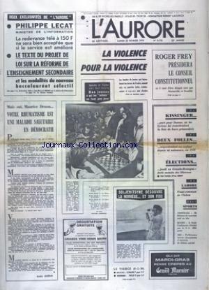 AURORE (L') [No 9170] du 25/02/1974 - LA VIOLENCE POUR LA VIOLENCE - ROGER FREY PRESIDERA LE CONSEIL CONSTITUTIONNEL - KISSINGER PART POUR DAMAS - ELECTIONS EN GRANDE-BRETAGNE - PHILIPPE LECAT MINISTRE DE L'ENVIRONNEMENT - SOLJENITSYNE DECOUVRE LA NORVEGE ET SON FISC - LAHORE - FRONT COMMUN DE L'ISLAM