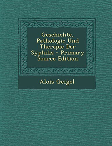 Geschichte, Pathologie Und Therapie Der Syphilis - Primary Source Edition