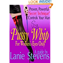 "PUSSY WHIP - Proven, Powerful ""Secret Technique"" Controls Your Man: (Dating & Relationship Advice) (FOR WOMEN ONLY Book 1)"