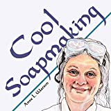 Cool Soapmaking: The Smart Guide to Low-Temp Tricks for Making Soap, or How to Handle Fussy Ingredients Like Milk, Citrus, Cucumber, Pine Tar, Beer, and Wine (Smart Soapmaking Book 5)