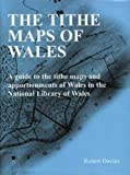 Tithe Maps of Wales, The - A Guide to the Tithe Maps and Apportionments of Wales in t...
