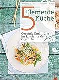 5 Elemente Kochbuch: Gesunde Ernährung im Rhythmus der Organuhr. Eine Einführung in die ganzheitliche Ernährung nach der Traditionellen Chinesischen Medizin: das Kochbuch Die 5-Elemente Küche