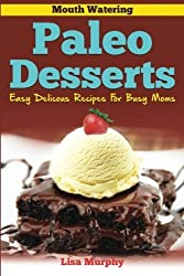 Mouth Watering Paleo Desserts: Easy, Delicious Recipes For Busy Moms (Volume 4) by Lisa Murphy (2014-11-14)