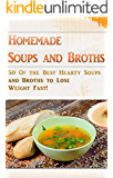 Homemade Soups and Broths: 50 Of the Best Hearty Soups and Broths to Lose Weight Fast! (Easy Healthy Vegetable Soups, Delicious Soup Cookbook, Broth Diet, Soup Diet)
