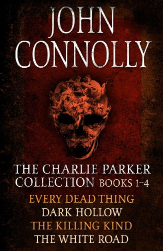 The Charlie Parker Collection 1-4: Every Dead Thing, Dark Hollow, The Killing Kind, The White Road (Charlie Parker Box Set Book 1)...