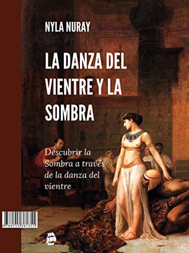 La Danza Del Vientre Y La Sombra: Descubrir la Sombra a través de la danza del vientre por Nyla Nuray