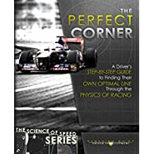 The Perfect Corner: A Driver's Step-by-Step Guide to Finding Their Own Optimal Line Through the Physics of Racing (The Science of Speed Series Book 1) (English Edition)