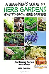 A Beginner's Guide to Herb Gardening - How to Grow Herb Gardens by Dueep Jyot Singh (2015-10-05)