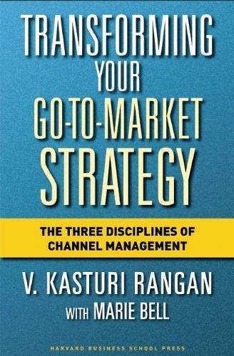 Transforming Your Go-to-Market Strategy: The Three Disciplines of Channel Management por V Kasturi Rangan
