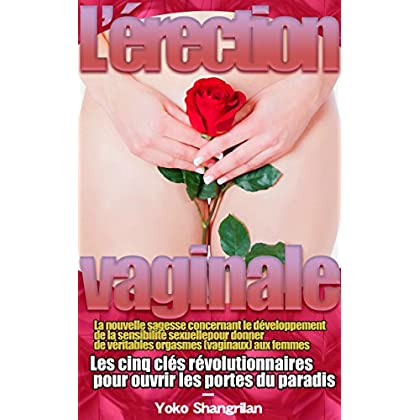 L'érection vaginale: La nouvelle sagesse concernant le développement de la sensibilité sexuelle pour donner de véritables orgasmes (vaginaux) aux femmes - French Edition