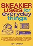 Sneakier Uses for Everyday Things: How to Turn a Calculator Into a Metal Detector, Carry a Survival Kit in a Shoestring, Make a Gas Mask with a Balloo by Cy Tymony (1-Oct-2005) Paperback
