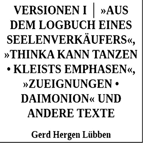 Versionen I │ »Aus dem Logbuch eines Seelenverkäufers«,»Thinka kann tanzen  Kleists Emphasen«, »Zueignungen  Daimonion« und andere Texte