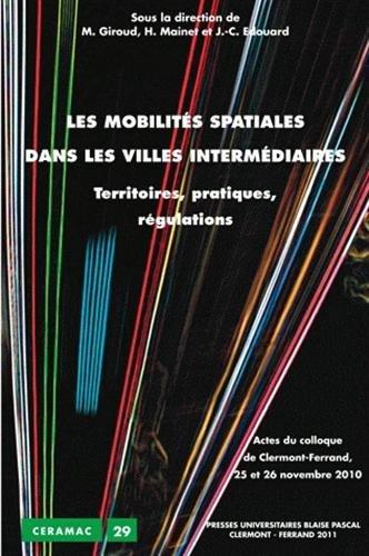 Les mobilités spatiales dans les villes intermédiaires : Territoires, pratiques, régulations. Actes du colloque de Clermont-Ferrand 25 et 26 novembre 2010