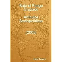 Bajo El Fuego Cruzado. Articulos Sociopoliticos (2005)