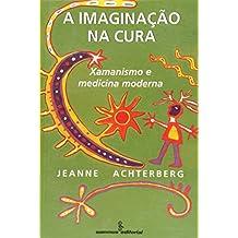 A Imaginação Na Cura. Xamanismo E Medicina Moderna (Em Portuguese do Brasil)