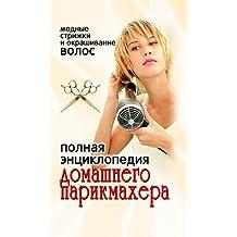 Полная энциклопедия домашнего парикмахера. Модные стрижки и окрашивание волос