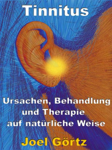 Tinnitus - Ursachen, Behandlung und Therapie auf natürliche Weise - Wie jeder seinen Tinnitus besiegen kann