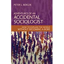 Adventures of an Accidental Sociologist: How to Explain the World Without Becoming a Bore (English Edition)