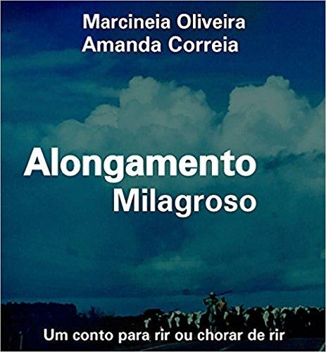 Alongamento Milagroso: Um conto para rir ou chorar de rir (Portuguese Edition) por Marcineia Oliveira