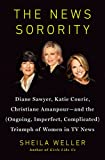 The News Sorority: Diane Sawyer, Katie Couric, Christiane Amanpour - and the Ongoing, Imperfect, Complicated Triumph of Women in TV News