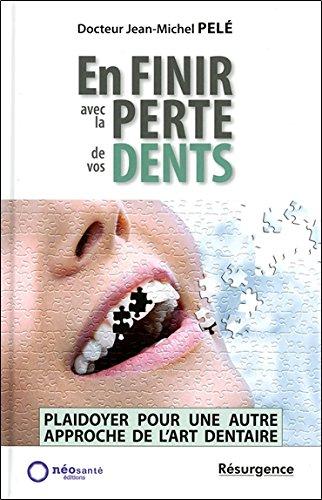En finir avec la perte de vos dents - Plaidoyer pour une autre approche de l'art dentaire