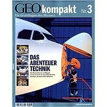 GEO Kompakt 3/2005: Das Abenteuer Technik. Vom Nanoroboter bis zum Megajet. Von der Solarzelle bis zum denkenden Haus: Verstehen, wie unsere Welt funktioniert