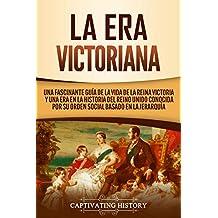La Era Victoriana: Una Fascinante Guía de la Vida de la Reina Victoria y una Era en la Historia del Reino Unido Conocida por su Orden Social Basado en la Jerarquía