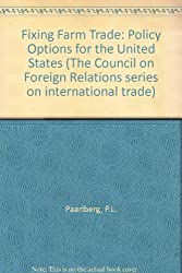 Fixing Farm Trade: Policy Options for the United States (The Council on Foreign Relations series on international trade)