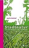 Stadtnatur: Eine neue Heimat für Tiere und Pflanzen - Josef Reichholf