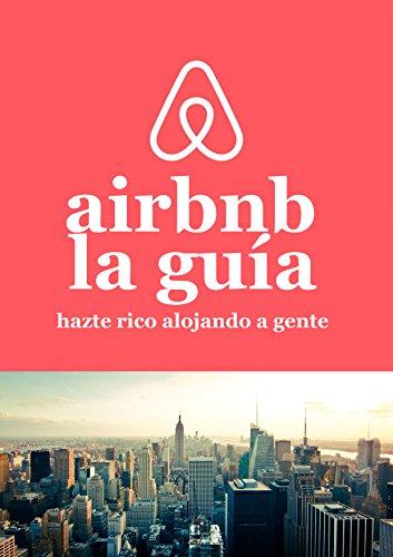 La guía de Airbnb Hazte rico alojando a gente: Cómo ganar mucho dinero con una propiedad o sin ella! por Pau Valero