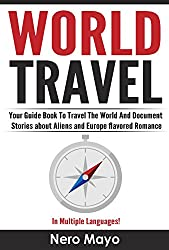 World Travel for Beginners: Your Guide Book To Travel The World And Document Stories About Aliens and Europe Flavored Romance