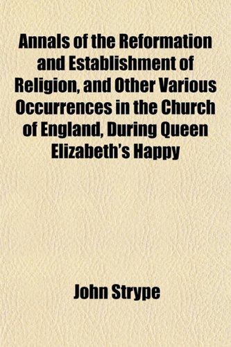 Annals of the Reformation and Establishment of Religion, and Other Various Occurrences in the Church of England, During Queen Elizabeth's Happy