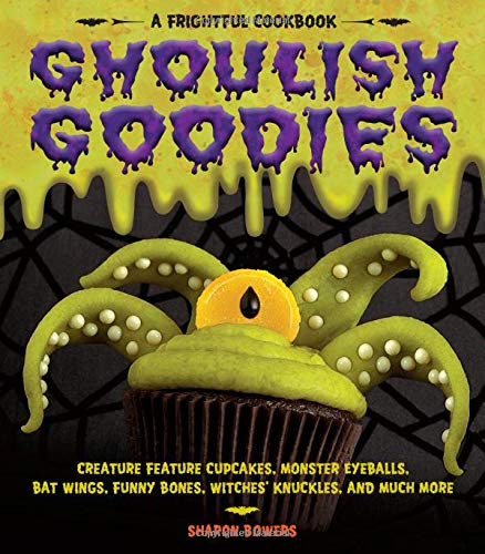 Ghoulish Goodies: Creature Feature Cupcakes, Monster Eyeballs, Bat Wings, Funny Bones, Witches' Knuckles, and Much More! (Frightful Cookbook) (Halloween State Ball)