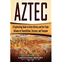 Aztec: A Captivating Guide to Aztec History and the Triple Alliance of Tenochtitlan, Tetzcoco, and Tlacopan (Mayan Civilization, Aztecs and Incas Book 2) (English Edition)