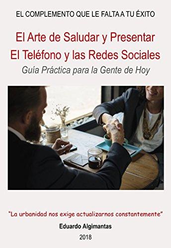 El Arte de Saludar y Presentar. El Teléfono y las Redes Sociales.: Guía Práctica para la Gente de Hoy (El Complemento que le falta a Tu Éxito nº 4)