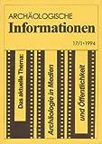 Archäologische Informationen. Bd. 17, Heft 1, 1994. Mitteilungen zur Ur- und Frühgeschichte. Das aktuelle Thema: Archäologie in Medien und Öffentlichkeit
