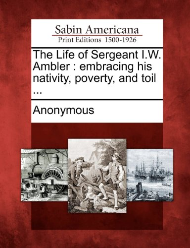 The Life of Sergeant I.W. Ambler: embracing his nativity, poverty, and toil ...